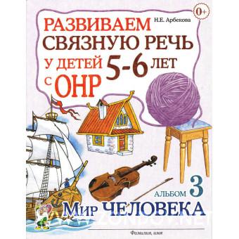Н.Е. Арбекова  Развиваем связную речь у детей 5-6 лет с ОНР. Альбом 3. Мир человека