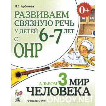 Н.Е. Арбекова  Развиваем связную речь у детей 6-7 лет с ОНР. Альбом 3. Мир человека