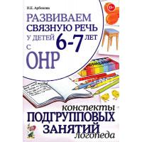 Н.Е. Арбекова Развиваем связную речь у детей 6-7 лет с ОНР. Конспекты подгрупповых занятий логопеда.