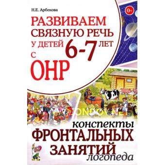 Н.Е. Арбекова Развиваем связную речь у детей 6-7 лет с ОНР. Конспекты фронтальных занятий логопеда