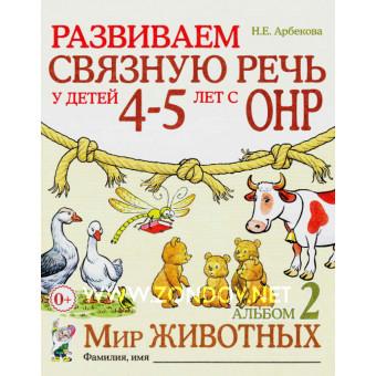 Н.Е. Арбекова Развиваем связную речь у детей 4–5 лет с ОНР. Альбом 2. Мир животных