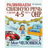 Н.Е. Арбекова Развиваем связную речь у детей 4–5 лет с ОНР. Альбом 3. Мир человека