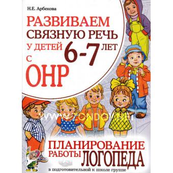 Н.Е. Арбекова Развиваем связную речь у детей 6-7 лет с ОНР. Планирование работы логопеда в подготовительной к школе группе