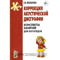 Е.В. Мазанова  Коррекция акустической дисграфии.  Конспекты занятий для логопедов. 2-е издание, исправленное.