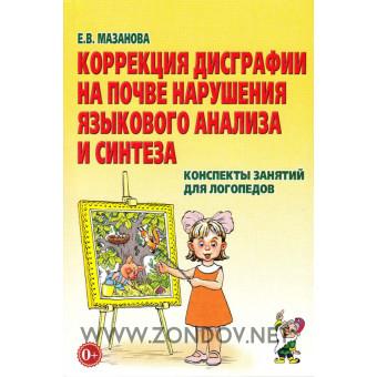 Е.В. Мазанова  Коррекция дисграфии на почве нарушения языкового анализа и синтеза. Конспекты занятий для логопедов. 2-е издание, исправленное.
